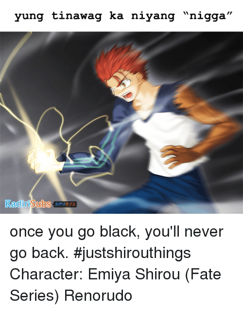 """Once You Go Black Youll Never Go Back: yung tinawag ka niyang """"nigga"""" once you go black, you'll never go back. #justshirouthings  Character: Emiya Shirou (Fate Series)  Renorudo"""