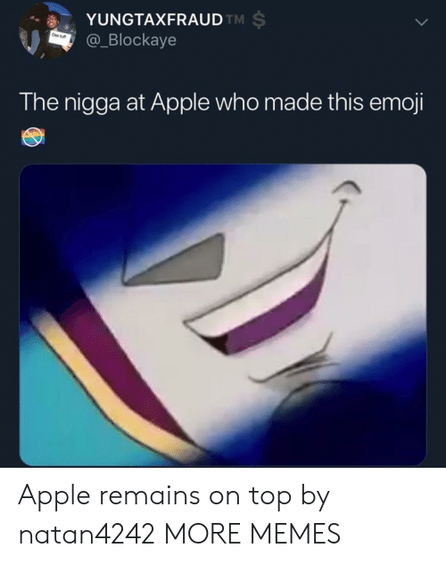 this emoji: YUNGTAXFRAUD  @_Blockaye  TM  The nigga at Apple who made this emoji Apple remains on top by natan4242 MORE MEMES