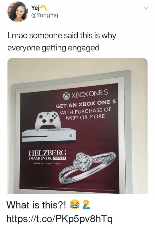 Lmao, Xbox One, and Xbox: @YungYej  Lmao someone said this is why  everyone getting engaged  図XBOXONES  GET AN XBOX ONE S  WITH PURCHASE OF  $99999 OR MORE  HELZBERG  DIAMONDS. OUTLET  A Berkshire Hathaway Company What is this?! 😂🤦‍♂️ https://t.co/PKp5pv8hTq