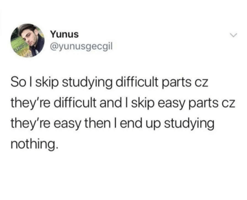 studying: Yunus  @yunusgecgil  SoI skip studying difficult parts cz  they're difficult and I skip easy parts cz  they're easy then I end up studying  nothing