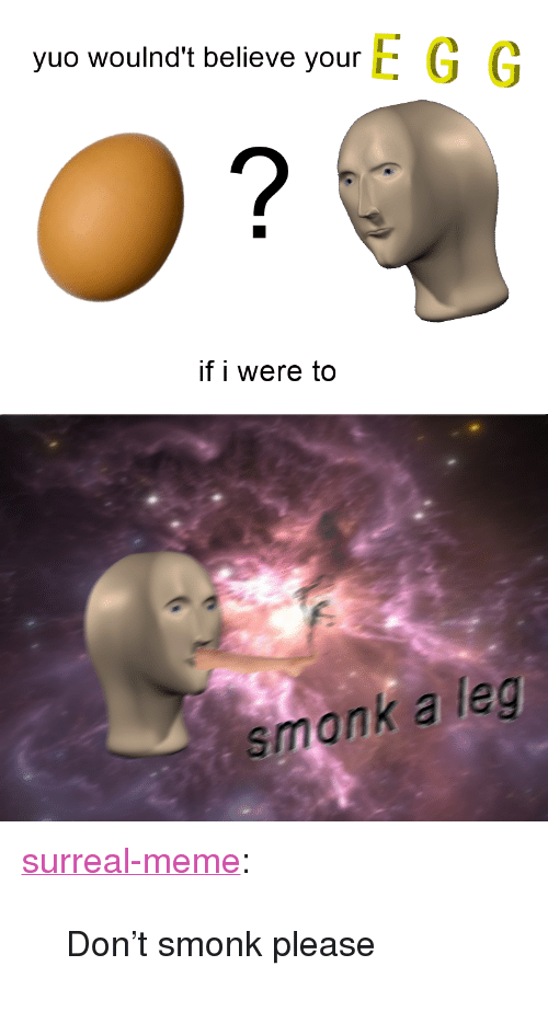 """yuo: yuo woulnd't believe your E G G  if i were to  smank a leg <p><a href=""""https://surreal-meme.tumblr.com/post/163762242694/dont-smonk-please"""" class=""""tumblr_blog"""">surreal-meme</a>:</p>  <blockquote><p>Don't smonk please</p></blockquote>"""
