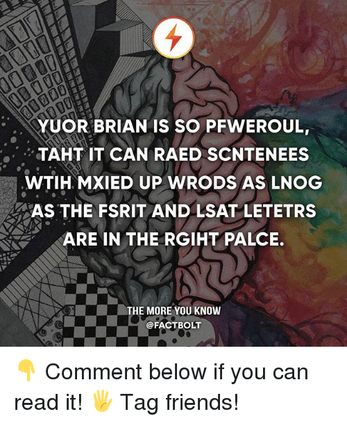 lsat: YUOR BRIAN IS SO PFWEROUL,  TAHT IT CAN RAED SCNTENEES  WTIH MXIED UP WRODS AS LNOG  AS THE FSRIT AND LSAT LETETRS  ARE IN THE RGIHT PALCE.  THE MORE YOU KNOW  @FACT BOLT 👇 Comment below if you can read it! 🖐 Tag friends!