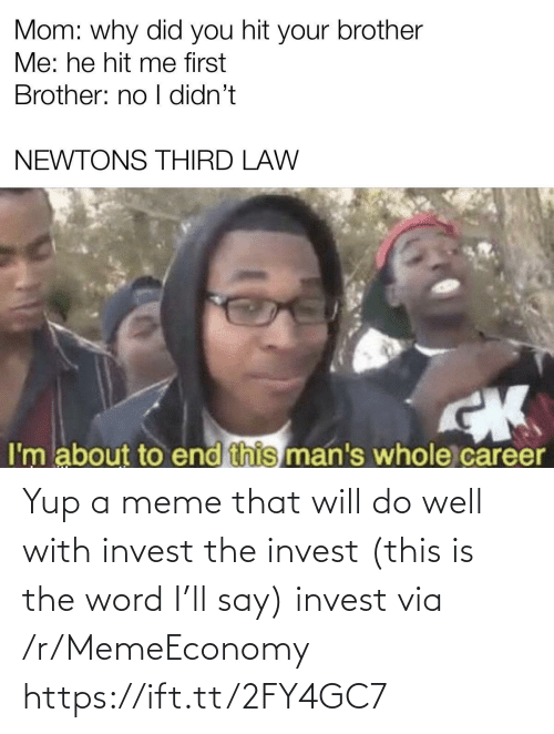 The Word: Yup a meme that will do well with invest the invest (this is the word I'll say) invest via /r/MemeEconomy https://ift.tt/2FY4GC7