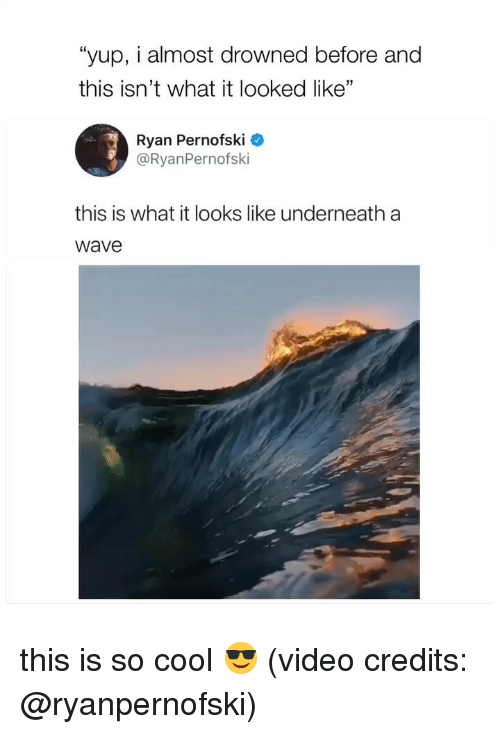 "Drowned: ""yup, i almost drowned before and  this isn't what it looked like""  Ryan Pernofski  @RyanPernofski  this is what it looks like underneath a  wave this is so cool 😎 (video credits: @ryanpernofski)"