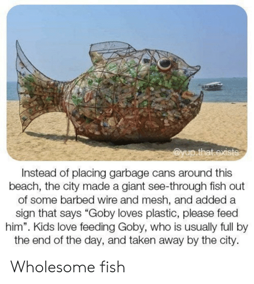 """wire: @yup.that.exists  Instead of placing garbage cans around this  beach, the city made a giant see-through fish out  of some barbed wire and mesh, and added a  sign that says """"Goby loves plastic, please feed  him"""". Kids love feeding Goby, who is usually full by  the end of the day, and taken away by the city. Wholesome fish"""