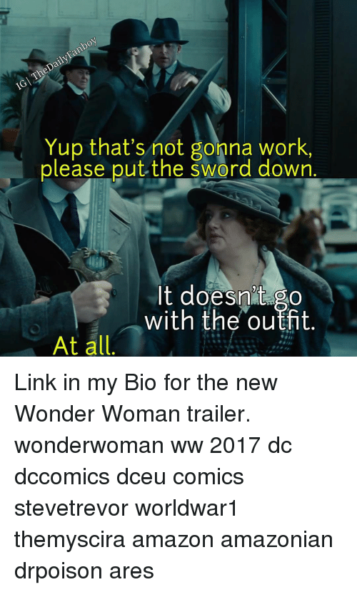 Memes, Wonder Woman, and Sword: Yup that's not gonna work,  please put the Sword down  It doesnt go  with the outfit  At all Link in my Bio for the new Wonder Woman trailer. wonderwoman ww 2017 dc dccomics dceu comics stevetrevor worldwar1 themyscira amazon amazonian drpoison ares