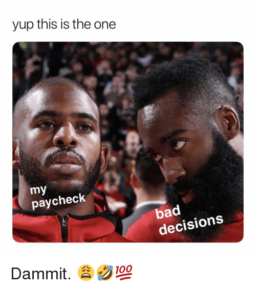 Bad Decisions: yup this is the one  my  paycheck  bad  decisions Dammit. 😩🤣💯