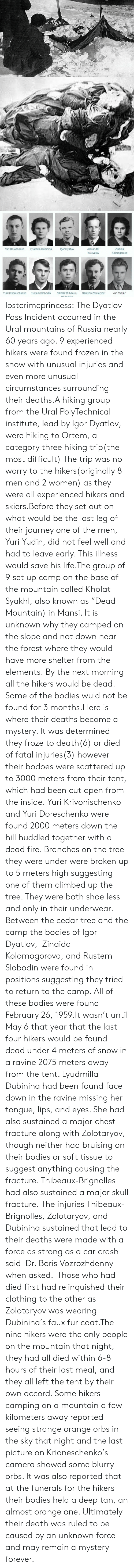 "accord: Yuri Doroshenko  Lyudmila Dubinina  gor Dyatlov  Alexander  Zinaida  Kolmogorova  Kolevatov  Yuri Krivonischenko  Rustem Slobodin  Nikolai Thibeaux-  Semyon Zolotaryov  Yuri Yudin* lostcrimeprincess:  The Dyatlov Pass Incident occurred in the Ural mountains of Russia nearly 60 years ago. 9 experienced hikers were found frozen in the snow with unusual injuries and even more unusual circumstances surrounding their deaths.A hiking group from the Ural PolyTechnical institute, lead by Igor Dyatlov, were hiking to Ortem, a category three hiking trip(the most difficult) The trip was no worry to the hikers(originally 8 men and 2 women) as they were all experienced hikers and skiers.Before they set out on what would be the last leg of their journey one of the men, Yuri Yudin, did not feel well and had to leave early. This illness would save his life.The group of 9 set up camp on the base of the mountain called Kholat Syakhl, also known as ""Dead Mountain) in Mansi. It is unknown why they camped on the slope and not down near the forest where they would have more shelter from the elements. By the next morning all the hikers would be dead. Some of the bodies wuld not be found for 3 months.Here is where their deaths become a mystery. It was determined they froze to death(6) or died of fatal injuries(3) however their bodoes were scattered up to 3000 meters from their tent, which had been cut open from the inside. Yuri Krivonischenko and Yuri Doreschenko were found 2000 meters down the hill huddled together with a dead fire. Branches on the tree they were under were broken up to 5 meters high suggesting one of them climbed up the tree. They were both shoe less and only in their underwear. Between the cedar tree and the camp the bodies of Igor Dyatlov,  Zinaida Kolomogorova, and Rustem Slobodin were found in positions suggesting they tried to return to the camp. All of these bodies were found February 26, 1959.It wasn't until May 6 that year that the last four hikers would be found dead under 4 meters of snow in a ravine 2075 meters away from the tent. Lyudmilla Dubinina had been found face down in the ravine missing her tongue, lips, and eyes. She had also sustained a major chest fracture along with Zolotaryov, though neither had bruising on their bodies or soft tissue to suggest anything causing the fracture.   Thibeaux-Brignolles had also sustained a major skull fracture.  The injuries Thibeaux-Brignolles, Zolotaryov, and Dubinina sustained that lead to their deaths were made with a force as strong as a car crash said  Dr. Boris Vozrozhdenny when asked.     Those who had died first had relinquished their clothing to the other as    Zolotaryov was wearing Dubinina's faux fur coat.The nine hikers were the only people on the mountain that night, they had all died within 6-8 hours of their last meal, and they all left the tent by their own accord. Some hikers camping on a mountain a few kilometers away reported seeing strange orange orbs in the sky that night and the last picture on Krioneschenko's camera showed some blurry orbs. It was also reported that at the funerals for the hikers their bodies held a deep tan, an almost orange one. Ultimately their death was ruled to be caused by an unknown force and may remain a mystery forever."