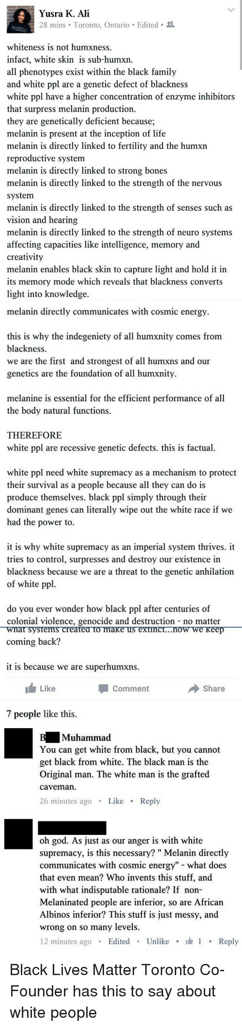 "Ali, Black Lives Matter, and Black Lives Matter: Yusra K. Ali  Edited  whiteness  is not humxness.  nfact, white skin  sub-humxn  all phenotypes exist within the black family  and white ppl are a genetic defect of blackness  white ppl have a higher concentration of enzyme inhibitors  that surpress melanin production.  they are genetically deficient because;  melanin is present at the inception of life  melanin is directly linked to fertility and the humxn  reproductive system  melanin is directly linked to strong bones  melanin is directly linked to the strength of the nervous  ystem.  melanin is directly  nked to the  rength of senses such as  vision and hearing  melanin is directly linked to the  rength of neuro systems  affecting capacities like intelligence, memory and  creativity  melanin enables black skin to capture light and hold it in  its memory mode which reveals that blackness converts  light into knowledge  melanin directly communicates with cosmic energy  s is why the indegeniety of all humxnity comes from  blackness  we are the first and strongest of all humxns and our  genetics are the foundation of all humxnity  melanine is essential for the efficient performance of all  the body natural functions  THEREFORE  white ppl are recessive genetic defects. this is factua  white ppl need white supremacy as a mechanism to protect  their survival as a people because all they can do is  produce themselves. black ppl simply through their  dominant genes can  erally wipe out the white race  We  had the power to  it is why white supremacy as an imperial system thrives  it  to control, surpresses and destroy our existence in  blackness because we are a threat to the genetic anhilation  of white pp  do you ever wonder how black ppl after centuries of  colonial violence, genocide and destruction no matter  coming back?  it is because we are superhumxns  Like  Share  commen  7 people like this  uhammad  You can get white from black, but you cannot  get black from white. The black man is the  Original man. The white man is the grafted  Caveman  26  Lik  Reply  as our anger is with white  oh god. As ju  supremacy, is this necessary  Melanin directly  communicates with cosmic energy"" what does  hat even mean? Who invents this stuff, and  with what indisputable rationale? If non-  Melaninated people are inferior, so are African  Albinos inferior? This stu  messy, and  S ju  wrong on so many levels.  Edited  Unlike  Reply Black Lives Matter Toronto Co-Founder has this to say about white people"
