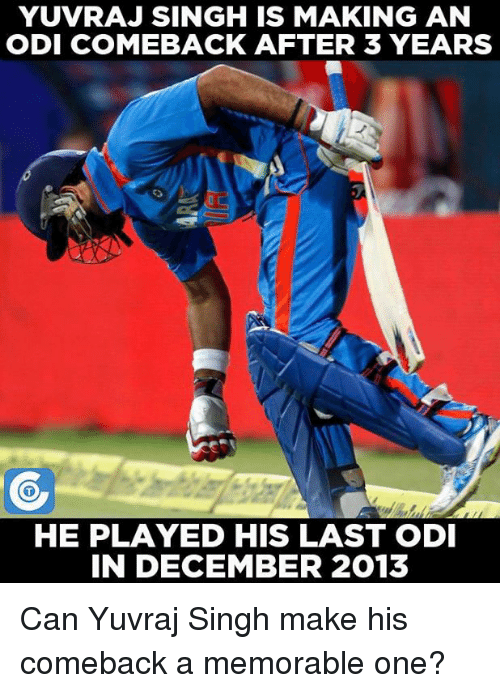 Memorals: YUVRAJ SINGH IS MAKING AN  ODI COMEBACK AFTER 3 YEARS  HE PLAYED HIS LAST ODI  IN DECEMBER 2013 Can Yuvraj Singh make his comeback a memorable one?