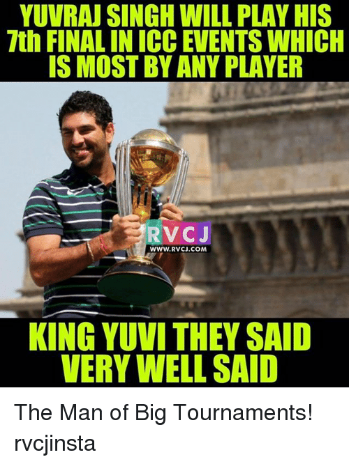 Memes, 🤖, and Player: YUVRAJ SINGH WILL PLAY HIS  7th FINALINICC EVENTS WHICH  IS MOST BY ANY PLAYER  WWW. RVCJ.COM  KING YUVI THEY SAID  VERY WELL SAID The Man of Big Tournaments! rvcjinsta