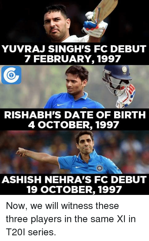 Memes, 🤖, and Yuvraj Singh: YUVRAJ SINGH'S FC DEBUT  7 FEBRUARY, 1997  RISHABH'S DATE OF BIRTH  4 OCTOBER, 1997  ASHISH NEHRA'S FC DEBUT  19 OCTOBER, 1997 Now, we will witness these three players in the same XI in T20I series.