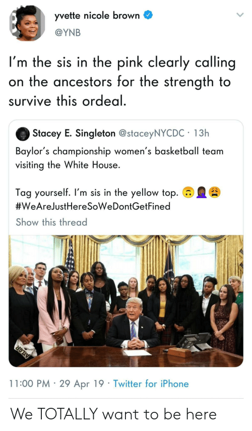 the white house: yvette nicole brown C  @YNB  I'm the sis in the pink clearly calling  on the ancestors for the strength to  survive this ordeal  Stacey E. Singleton @staceyNYCDC 13h  Baylor's championship women's basketball team  visiting the White House.  Tag yourself. I'm sis in the yellow top.  #WeAreJustHeresoweDontGetFined  Show this thread  11:00 PM 29 Apr 19 Twitter for iPhone We TOTALLY want to be here