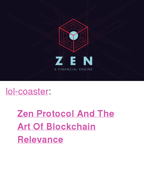 """Blockchain: Z EN  A FINANCIAL ENGINE <p><a href=""""http://lol-coaster.tumblr.com/post/166791929832/zen-protocol-and-the-art-of-blockchain-relevance"""" class=""""tumblr_blog"""">lol-coaster</a>:</p><blockquote><p><b><a href=""""https://www.forbes.com/sites/montymunford/2017/10/20/zen-protocol-and-the-art-of-blockchain-relevance/#60d7236c17f6"""">  Zen Protocol And The Art Of Blockchain Relevance</a><br/></b>  <br/></p></blockquote>"""