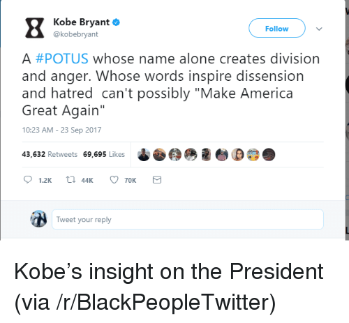 """Being Alone, America, and Blackpeopletwitter: Z Kobe bryant  Follow  @kobebryant  A #POTUS whose name alone creates division  and anger. Whose words inspire dissension  and hatred can't possibly """"Make America  Great Again""""  10:23 AM-23 Sep 2017  43,632 Retweets 69,695 Likes  Tweet your reply <p>Kobe's insight on the President (via /r/BlackPeopleTwitter)</p>"""