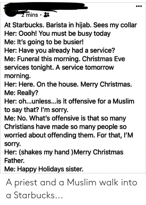 Starbucks Barista: z mins · 8  At Starbucks. Barista in hijab. Sees my collar  Her: Oooh! You must be busy today  Me: It's going to be busier!  Her: Have you already had a service?  Me: Funeral this morning. Christmas Eve  services tonight. A service tomorrow  morning.  Her: Here. On the house. Merry Christmas.  Me: Really?  Her: oh...unless...is it offensive for a Muslim  to say that? Il'm sorry.  Me: No. What's offensive is that so many  Christians have made so many people so  worried about offending them. For that, I'M  sorry.  Her: (shakes my hand )Merry Christmas  Father.  Me: Happy Holidays sister. A priest and a Muslim walk into a Starbucks...