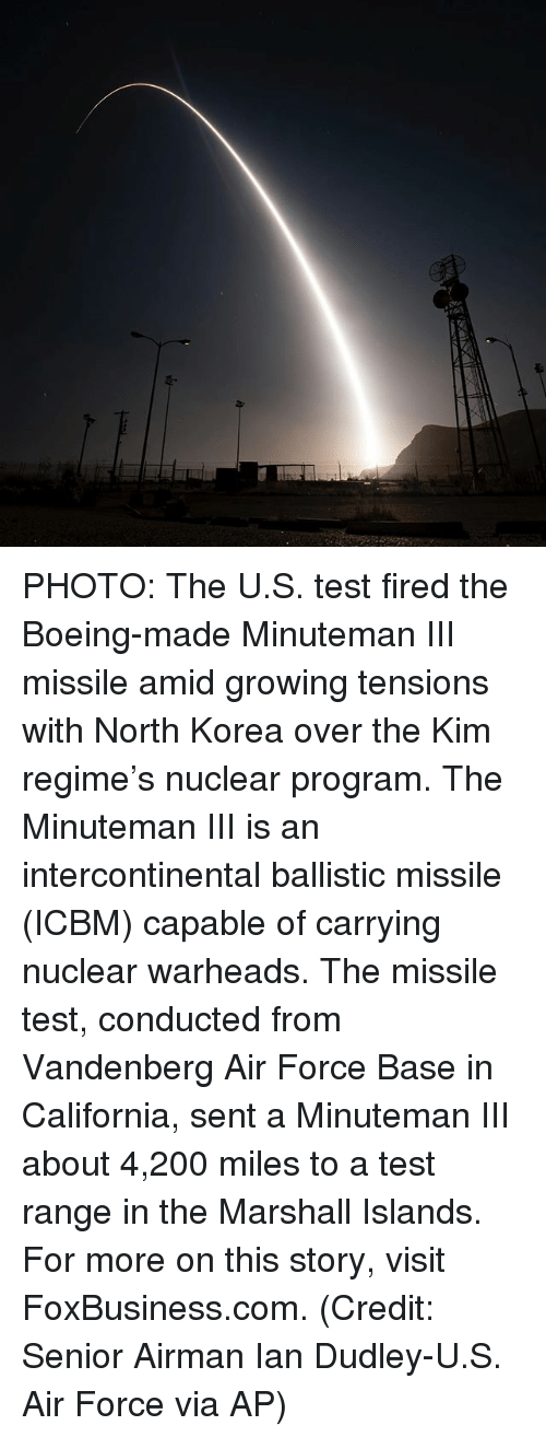 icbm: Z- PHOTO: The U.S. test fired the Boeing-made Minuteman III missile amid growing tensions with North Korea over the Kim regime's nuclear program. The Minuteman III is an intercontinental ballistic missile (ICBM) capable of carrying nuclear warheads. The missile test, conducted from Vandenberg Air Force Base in California, sent a Minuteman III about 4,200 miles to a test range in the Marshall Islands. For more on this story, visit FoxBusiness.com. (Credit: Senior Airman Ian Dudley-U.S. Air Force via AP)