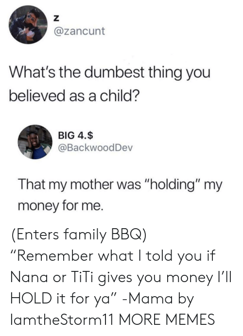 """I Told You: Z  @zancunt  What's the dumbest thing you  believed as a child?  BIG 4.$  @BackwoodDev  That my mother was """"holding"""" my  money for me. (Enters family BBQ) """"Remember what I told you if Nana or TiTi gives you money I'll HOLD it for ya"""" -Mama by IamtheStorm11 MORE MEMES"""