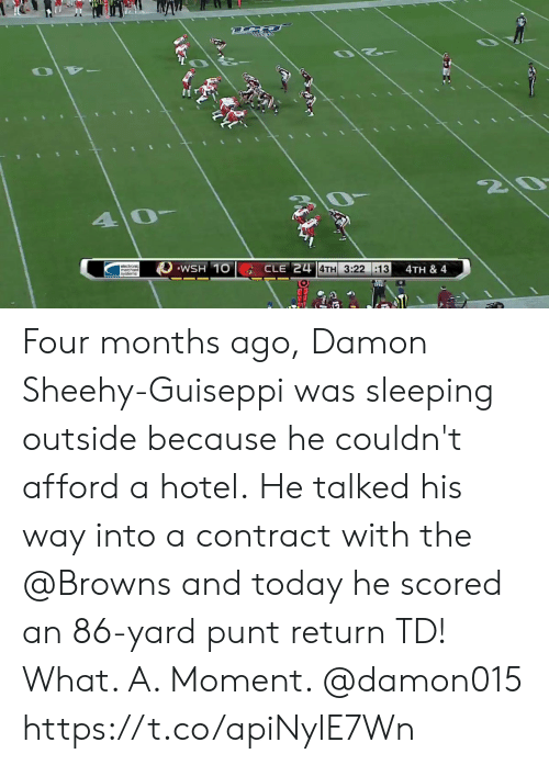 Damon: Z0  40  WSH 10  CLE 24 4TH 3:22 :13  4TH & 4  |syslems Four months ago, Damon Sheehy-Guiseppi was sleeping outside because he couldn't afford a hotel.  He talked his way into a contract with the @Browns and today he scored an 86-yard punt return TD!  What. A. Moment. @damon015 https://t.co/apiNylE7Wn