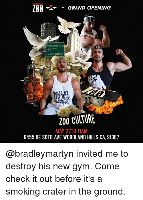 Bailey Jay, Gym, and Memes: Z20 GRAND OPENING  WOODLAND HILLS  NORTH  CALIFORNIA  REPS  FOR  MALCOLM?  200 CULTURE  MAY 27TH 11AM  6455 DE SOTO AVE WOODLAND HILLS CA, 91367 @bradleymartyn invited me to destroy his new gym. Come check it out before it's a smoking crater in the ground.