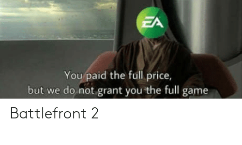 battlefront 2: ZA  You paid the full price,  but we do not grant you the full game Battlefront 2