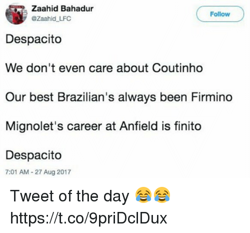 Soccer, Best, and Been: Zaahid Bahadur  @Zaahid LFC  Follow  Despacito  We don't even care about Coutinho  Our best Brazilian's always been Firmino  Mignolet's career at Anfield is finito  Despacito  7:01 AM-27 Aug 2017 Tweet of the day 😂😂 https://t.co/9priDclDux