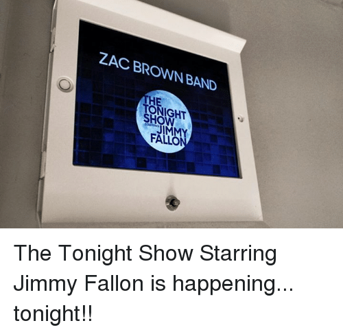 The Tonight Show Starring Jimmy Fallon: ZAC BROWN BAND  TONIGHT  JIMMY  FALLO The Tonight Show Starring Jimmy Fallon is happening... tonight!!