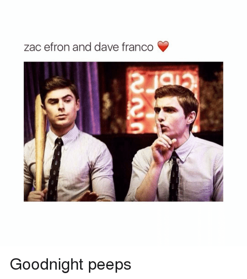 Girl Memes and Dave Franco: zac efron and dave francoGoodnight peeps