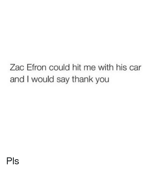 cars: Zac Efron could hit me with his car  and I would say thank you Pls