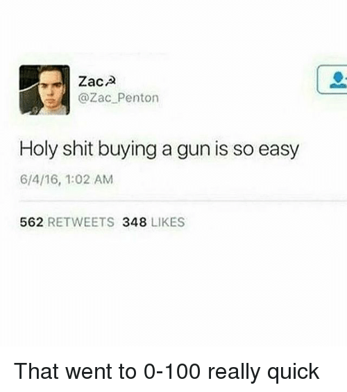 Anaconda, Memes, and Shit: @Zac Penton  Holy shit buying a gun is so easy  6/4/16, 1:02 AM  562 RETWEETS 348 LIKES That went to 0-100 really quick
