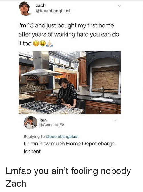 Funny, Home, and Home Depot: zach  aboombangblast  Im 18 and just bought my first home  after years of working hard you can do  it too  s S  Ren  @GamelikeEA  Replying to @boombangblast  Damn how much Home Depot charge  for rent Lmfao you ain't fooling nobody Zach