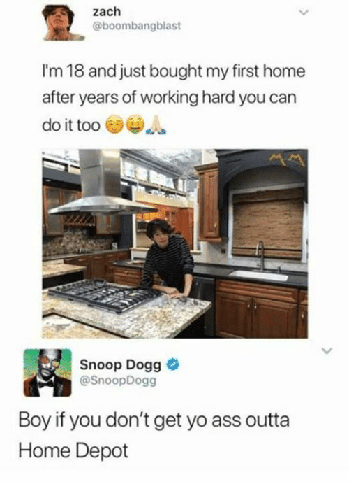 Ass, Dank, and Snoop: Zach  @boombangblast  I'm 18 and just bought my first home  after years of working hard you can  do it too  Snoop Dogg  @SnoopDogg  Boy if you don't get yo ass outta  Home Depot