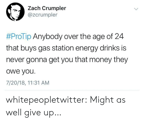 protip: Zach Crumpler  @zcrumpler  #ProTip Anybody over the age of 24  that buys gas station energy drinks is  never gonna get you that money they  owe you.  7/20/18, 11:31 AM whitepeopletwitter:  Might as well give up…