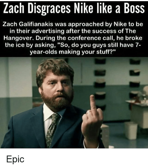 """Memes, Nike, and 🤖: Zach Disgraces Nike like a Boss  Zach Galifianakis was approached by Nike to be  in their advertising after the success of The  Hangover. During the conference call, he broke  the ice by asking, """"So, do you guys still have 7-  year-olds making your stuff?"""" Epic"""