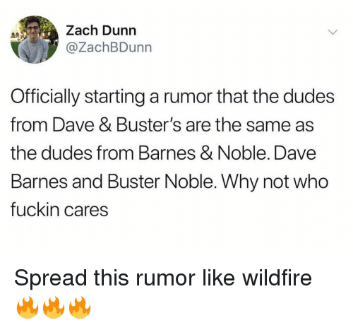 Barnes & Noble: Zach Dunn  @ZachBDunn  Officially starting a rumor that the dudes  from Dave & Buster's are the same as  the dudes from Barnes & Noble. Dave  Barnes and Buster Noble. Why not who  fuckin cares Spread this rumor like wildfire 🔥🔥🔥