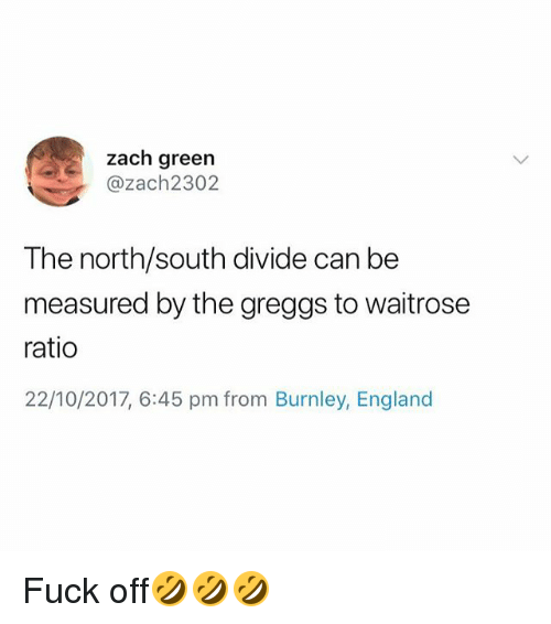 England, Fuck, and British: zach green  @zach2302  The north/south divide can be  measured by the greggs to waitrose  ratio  22/10/2017, 6:45 pm from Burnley, England Fuck off🤣🤣🤣