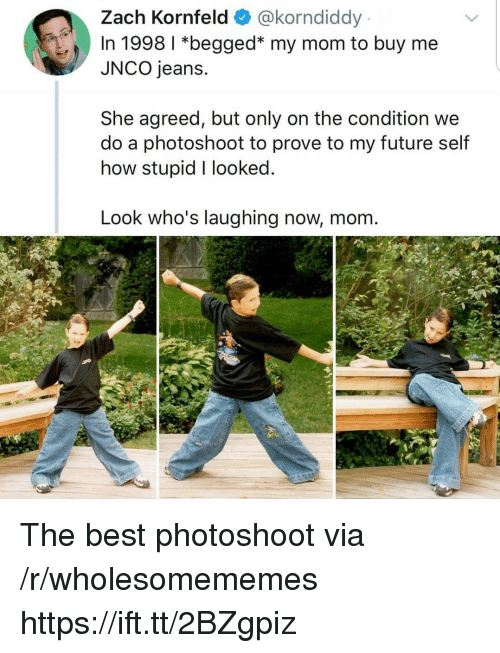photoshoot: Zach Kornfeld @korndiddy  In 1998 1 *begged* my mom to buy me  JNCO jeans.  She agreed, but only on the condition we  do a photoshoot to prove to my future self  how stupid I looked  Look who's laughing now, mom The best photoshoot via /r/wholesomememes https://ift.tt/2BZgpiz