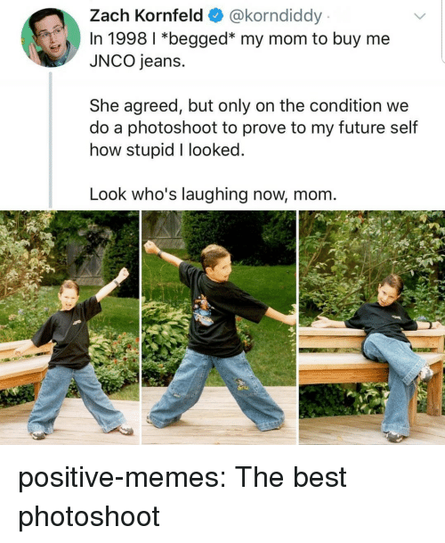photoshoot: Zach Kornfeld @korndiddy  In 1998 1 *begged* my mom to buy me  JNCO jeans.  She agreed, but only on the condition we  do a photoshoot to prove to my future self  how stupid I looked  Look who's laughing now, mom positive-memes: The best photoshoot