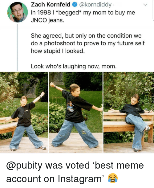 photoshoot: Zach Kornfeld@korndiddy  In 1998 1 *begged* my mom to buy me  JNCO jeans.  She agreed, but only on the condition we  do a photoshoot to prove to my future self  how stupid I looked  Look who's laughing now, mom. @pubity was voted 'best meme account on Instagram' 😂