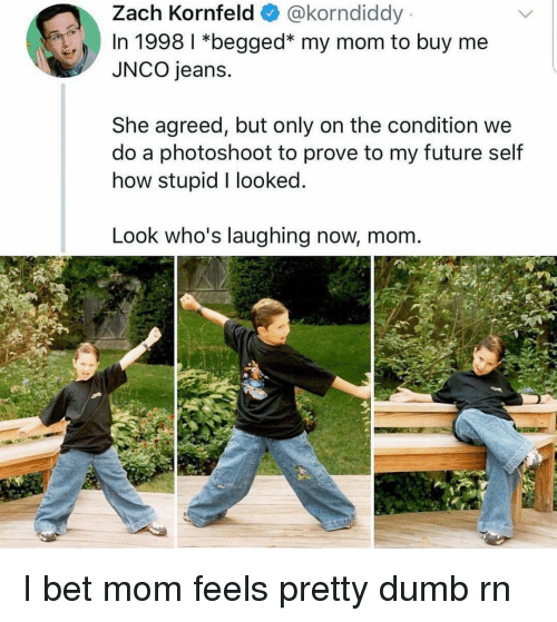 photoshoot: Zach Kornfeld@korndiddy  In 1998 *begged* my mom to buy me  JNCO jeans.  She agreed, but only on the condition we  do a photoshoot to prove to my future self  how stupid I looked  Look who's laughing now, mom. I bet mom feels pretty dumb rn