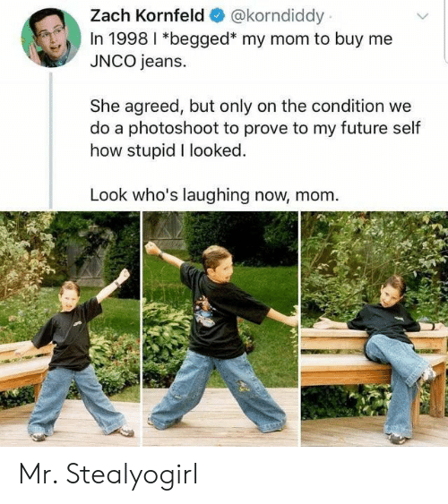 photoshoot: Zach Kornfeld  @korndiddy  In 1998 I *begged* my mom to buy me  JNCO jeans.  She agreed, but only on the condition we  do a photoshoot to prove to my future self  how stupid I looked.  Look who's laughing now, mom Mr. Stealyogirl