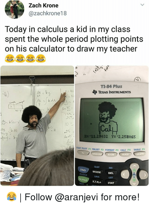 """Memes, Period, and Teacher: Zach Krone  @zachkrone18  Today in calculus a kid in my class  spent the whole period plotting points  on his calculator to draw my teacher  TI-84 Plus  やTEXAS INSTRUMENTS  40  40  752  257  10  噐:11.29032  Y-""""2,258  65  STAT PLOT FI TBLSET F2 FORMAT F3 CALC F4 TAILE  t)  INS  2ND MODE DEL  LINK  LIST  xTo, STAT  TEST A 😂 