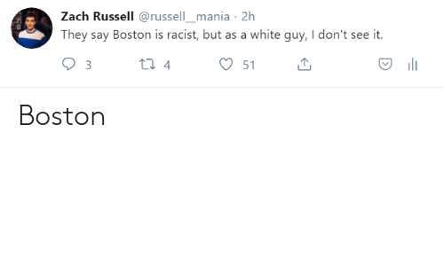 Boston: Zach Russell @russell_mania 2h  They say Boston is racist, but as a white guy, I don't see it.  51 Boston