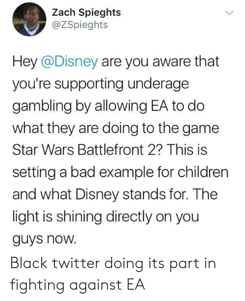 battlefront 2: Zach Spieghts  @ZSpieghts  Hey @Disney are you aware that  you're supporting underage  gambling by allowing EA to do  what they are doing to the game  Star Wars Battlefront 2? This is  setting a bad example for children  and what Disney stands for. The  light is shining directly on you  guys noW. Black twitter doing its part in fighting against EA