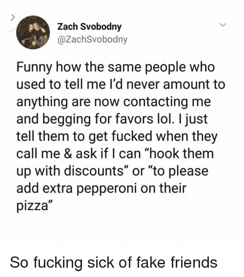 "Favors: Zach Svobodny  @ZachSvobodny  Funny how the same people who  used to tell me I'd never amount to  anything are now contacting me  and begging for favors lol. I just  tell them to get fucked when they  call me & ask if I can ""hook them  up with discounts or ""to please  add extra pepperoni on their  pizza So fucking sick of fake friends"