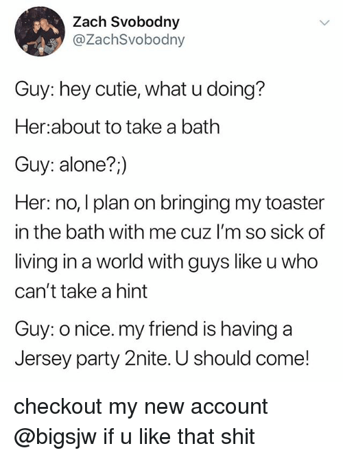 Being Alone, Party, and Shit: Zach Svobodny  @ZachSvobodny  Guy: hey cutie, what u doing?  Her about to take a bath  Guy: alone?,)  Her: no, I plan on bringing my toaster  in the bath with me cuz I'm so sick of  living in a world with guys like u who  can't take a hint  Guy: o nice. my friend is having a  Jersey party 2nite. U should come! checkout my new account @bigsjw if u like that shit