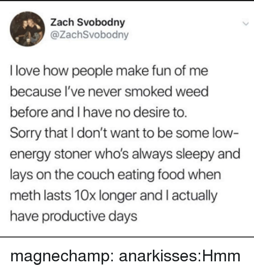 stoner: Zach Svobodny  @ZachSvobodny  I love how people make fun of me  because I've never smoked weed  before and I have no desire to.  Sorry that I don't want to be some low-  energy stoner who's always sleepy and  lays on the couch eating food when  meth lasts 10x longer and I actually  have productive days magnechamp:  anarkisses:Hmm