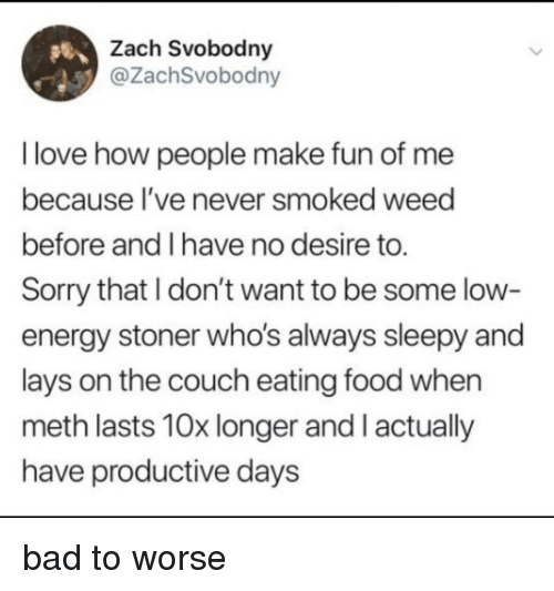 stoner: Zach Svobodny  @ZachSvobodny  I love how people make fun of me  because l've never smoked weed  before and I have no desire to.  Sorry that I don't want to be some low  energy stoner who's always sleepy and  lays on the couch eating food when  meth lasts 10x longer and I actually  have productive days bad to worse
