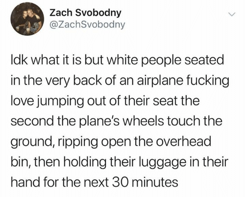 Zach: Zach Svobodny  @ZachSvobodny  Idk what it is but white people seated  in the very back of an airplane fucking  love jumping out of their seat the  second the plane's wheels touch the  ground, ripping open the overhead  bin, then holding their luggage in their  hand for the next 30 minutes