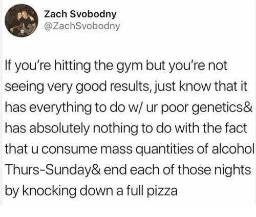 Dank, Gym, and Pizza: Zach Svobodny  @ZachSvobodny  If you're hitting the gym but you're not  seeing very good results, just know that it  has everything to do w/ ur poor genetics&  has absolutely nothing to do with the fact  that u consume mass quantities of alcohol  Thurs-Sunday& end each of those nights  by knocking down a full pizza